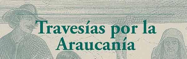 """Libro """"Travesías por la Araucanía. Relatos de viajeros de mediados del siglo XIX"""""""